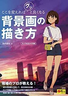 Koko o Kaereba Gutsu to Yoku Naru Haikeiga no Egakikata Kyara o Ikasu Haikei (ここを変えればグッと良くなる背景画の描き方 キャラを生かす背景)